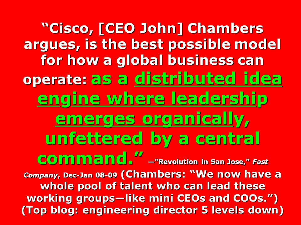 Cisco, [CEO John] Chambers argues, is the best possible model for how a global business can operate: as a distributed idea engine where leadership emerges organically, unfettered by a central command. — Revolution in San Jose, Fast Company, Dec-Jan 08-09 (Chambers: We now have a whole pool of talent who can lead these working groups—like mini CEOs and COOs. ) (Top blog: engineering director 5 levels down)
